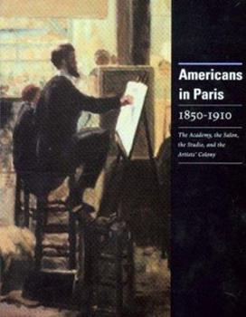 Americans in Paris 1850-1910: The Academy, the Salon, the Studio, and the Artists Colony 0911919007 Book Cover