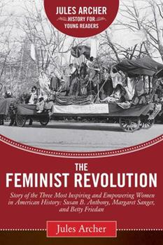 The Feminist Revolution: A Story of the Three Most Inspiring and Empowering Women in American History: Susan B. Anthony, Margaret Sanger, and Betty Friedan (Jules Archer History for Young Readers) 163220603X Book Cover
