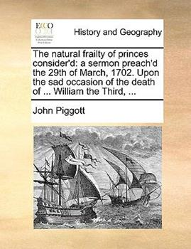Paperback The Natural Frailty of Princes Consider'D : A sermon preach'd the 29th of March, 1702. upon the sad occasion of the death of ... William the Third, ... Book
