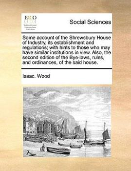 Paperback Some Account of the Shrewsbury House of Industry, Its Establishment and Regulations; with Hints to Those Who May Have Similar Institutions in View Al Book