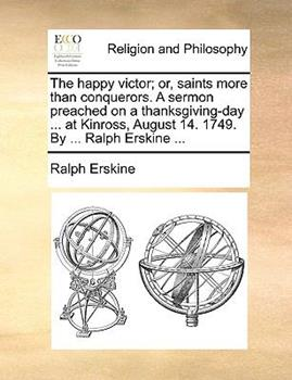 Paperback The Happy Victor; or, Saints More Than Conquerors a Sermon Preached on a Thanksgiving-Day at Kinross, August 14 1749 by Ralph Erskine Book