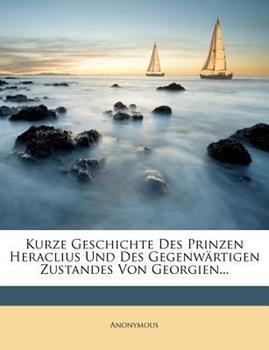 Paperback Kurze Geschichte des Prinzen Heraclius und des Gegenw?rtigen Zustandes Von Georgien... Book