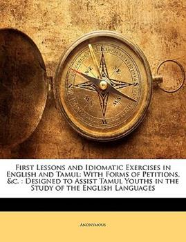 Paperback First Lessons and Idiomatic Exercises in English and Tamul : With Forms of Petitions, Andc Book