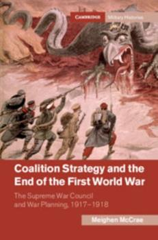 Coalition Strategy and the End of the First World War: The Supreme War Council and War Planning, 1917–1918 - Book  of the Cambridge Military Histories