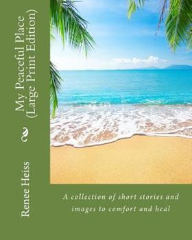 My Peaceful Place - Large Print Edition: A Collection of Stories and Images to Comfort and Heal 1548758825 Book Cover