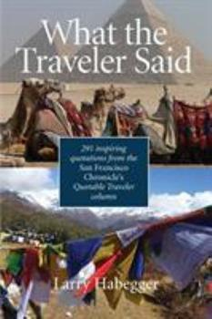 Paperback What the Traveler Said: 291 inspiring quotations from the San Francisco Chronicle's Quotable Traveler Column Book