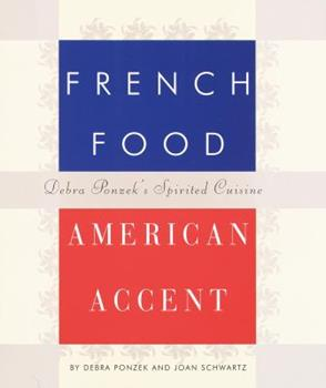 French Food, American Accent: Debra Ponzek's Spirited Cuisine 0517700360 Book Cover