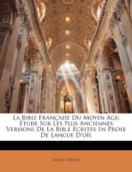 Paperback La Bible Fran?aise Du Moyen Age: ?tude Sur Les Plus Anciennes Versions De La Bible ?crites En Prose De Langue D'o?l Book