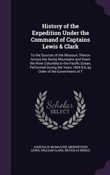 History of the Expedition Under the Command of Captains Lewis & Clarke to the Sources of the Missouri, Thence Across the Rocky Mountains and Down the River Columbia to the Pacific Ocean: Performed Dur 0344251578 Book Cover