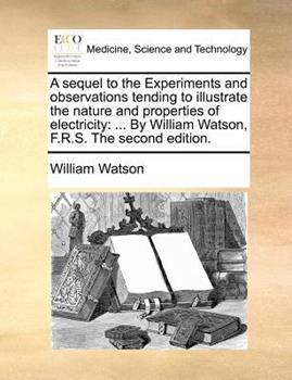 Paperback A Sequel to the Experiments and Observations Tending to Illustrate the Nature and Properties of Electricity : ... by William Watson, F. R. S. the Second Book