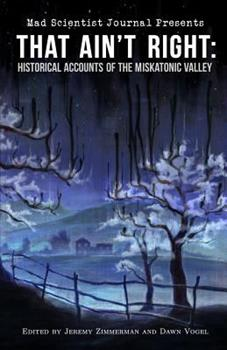 That Ain't Right: Historical Accounts of the Miskatonic Valley - Book #1 of the Mad Scientist Journal Presents