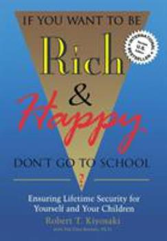 If You Want to Be Rich & Happy: Don't Go to School? : Ensuring Lifetime Security for Yourself and Your Children 0944031595 Book Cover