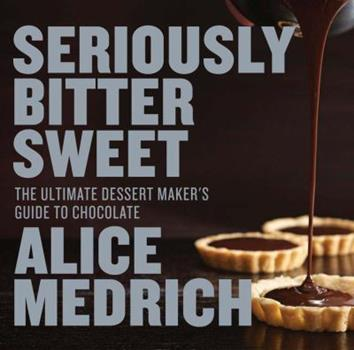 Seriously Bitter Sweet: The Ultimate Dessert Maker's Guide to Chocolate 1579655114 Book Cover