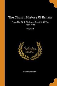 Paperback The Church History of Britain: From the Birth of Jesus Christ Until the Year 1648; Volume 4 Book