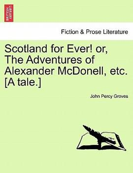 Paperback Scotland for Ever! or, the Adventures of Alexander Mcdonell, etc [A Tale ] Book