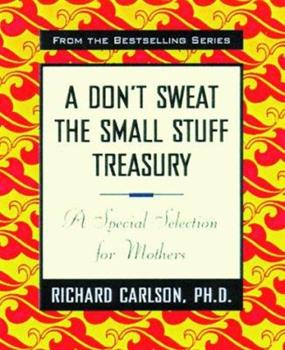 A Don't Sweat the Small Stuff Treasury: A Special Selection for Mothers (Don't Sweat the Small Stuff (Hyperion)) 0786865733 Book Cover