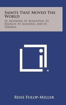 Hardcover Saints That Moved the World : St. Anthony, St. Augustine, St. Francis, St. Ignatius, and St. Theresa Book