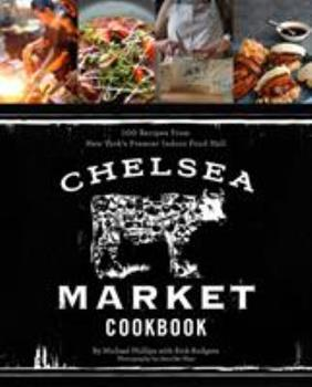 Chelsea Market Cookbook: 100 Recipes from New York's Premier Indoor Food Hall 1617690376 Book Cover
