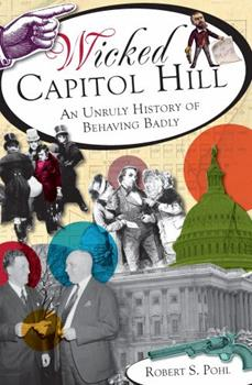 Wicked Capitol Hill: An Unruly History of Behaving Badly - Book  of the Wicked Series