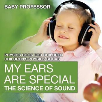 Paperback My Ears are Special: The Science of Sound - Physics Book for Children - Children's Physics Books Book