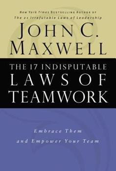The 17 Indisputable Laws of Teamwork: Embrace Them and Empower Your Team 0785274340 Book Cover