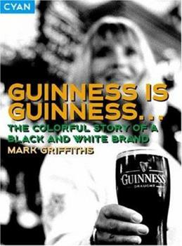 Guinness Is Guinness...: The Colourful Story of a Black and White Brand (Great Brand Stories) 0954282949 Book Cover