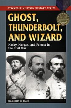 Ghost, Thunderbolt, and Wizard: Mosby, Morgan, and Forrest in the Civil War - Book  of the Stackpole Military History