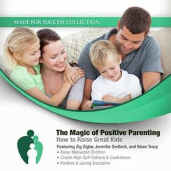 The Magic of Positive Parenting: How to Raise Great Kids