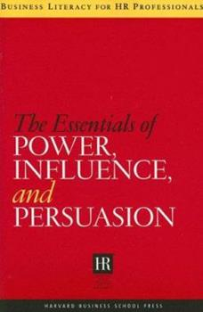 The Essentials of Power, Influence, and Persuasion (Business Literacy for Hr Professionals) - Book  of the Business Literacy for HR Professionals