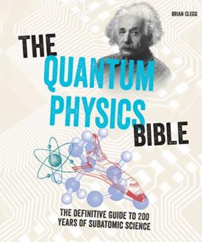 The Quantum Physics Bible: The Definitive Guide to 200 Years of Sub-Atomic Science