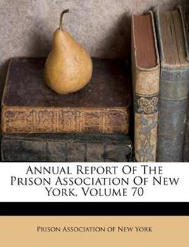 Paperback Annual Report of the Prison Association of New York, Volume 70 Book