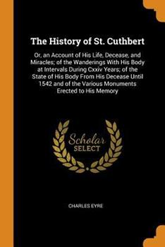Paperback The History of St. Cuthbert : Or, an Account of His Life, Decease, and Miracles; of the Wanderings with His Body at Intervals During CXXIV Years; of the State of His Body from His Decease until 1542 and of the Various Monuments Erected to His Memory Book