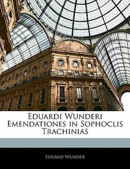 Paperback Eduardi Wunderi Emendationes in Sophoclis Trachinias Book