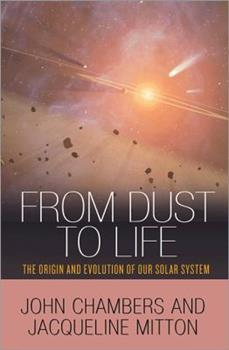 From Dust to Life: The Origin and Evolution of Our Solar System 0691145229 Book Cover