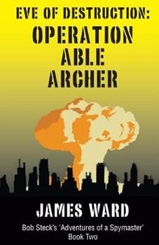 Eve of Destruction: Operation Able Archer - Book #2 of the Bob Steck's 'Adventures of a Spymaster'