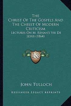 Paperback The Christ of the Gospels and the Christ of Modern Criticism : Lectures on M. Renan's Vie de Jesus (1864) Book