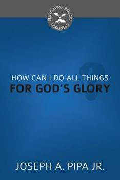 How Can I Do All Things for God's Glory? - Book  of the Cultivating Biblical Godliness