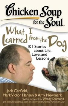 Chicken Soup for the Soul: What I Learned from the Dog: 101 Stories about Life, Love and Lessons