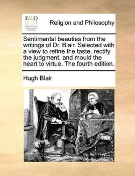Paperback Sentimental Beauties from the Writings of Dr Blair Selected with a View to Refine the Taste, Rectify the Judgment, and Mould the Heart to Virtue Th Book