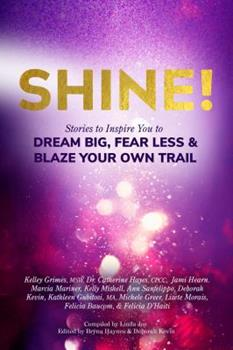 Shine!: Stories to Inspire You to Dream Big, Fear Less & Blaze Your Own Trail 1732742502 Book Cover