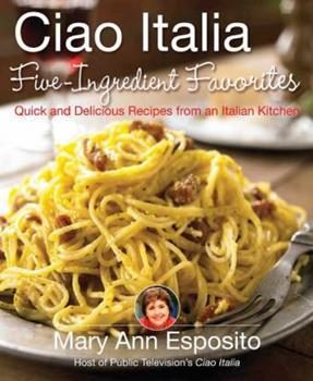 Ciao Italia Five-Ingredient Favorites: Quick and Delicious Recipes from an Italian Kitchen 031237769X Book Cover
