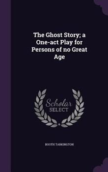 Hardcover The Ghost Story; a One-Act Play for Persons of No Great Age Book