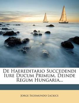 Paperback De Haereditario Succedendi Iure Ducum Primum, Deinde Regum Hungaria... Book