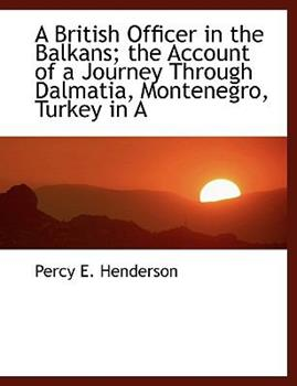 Paperback A British Officer in the Balkans; the Account of a Journey Through Dalmatia, Montenegro, Turkey In [Large Print] Book