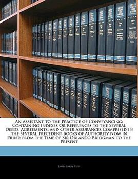 Paperback An Assistant to the Practice of Conveyancing: Containing Indexes or References to the Several Deeds, Agreements, and Other Assurances Comprised in the Book