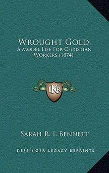 Hardcover Wrought Gold : A Model Life for Christian Workers (1874) Book