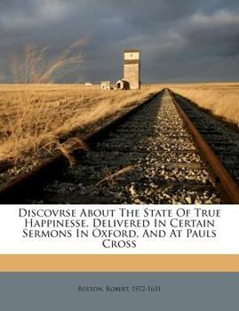 Paperback Discovrse about the State of True Happinesse. Delivered in Certain Sermons in Oxford, and at Pauls Cross Book