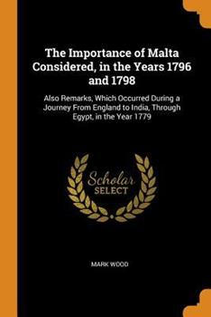 The Importance of Malta Considered, in the Years 1796 and 1798: Also Remarks, Which Occurred During a Journey from England to India, Through Egypt, in the Year 1779 0343919729 Book Cover