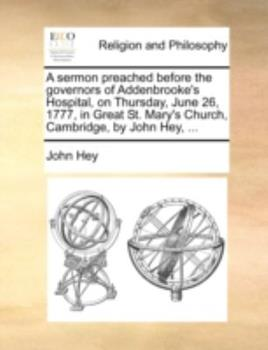 Paperback A Sermon Preached Before the Governors of Addenbrooke's Hospital, on Thursday, June 26, 1777, in Great St. Mary's Church, Cambridge, by John Hey, ... Book