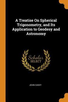 A Treatise on Spherical Trigonometry, and Its Application to Geodesy and Astronomy 0344137082 Book Cover